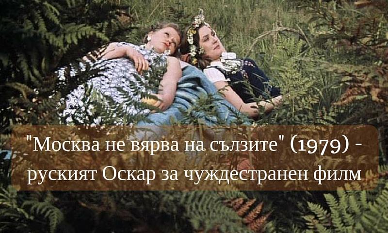 -Москва не вярва на сълзите- (1979) -руският Оскар за чуждестранен филм